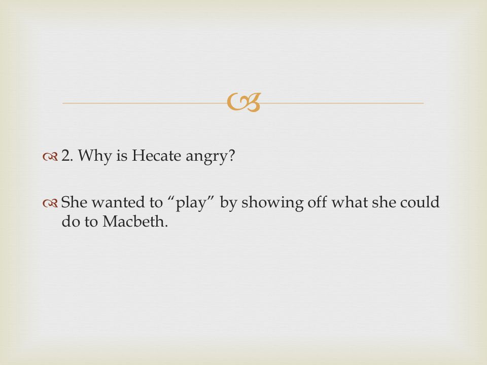 2. Why is Hecate angry She wanted to play by showing off what she could do to Macbeth.