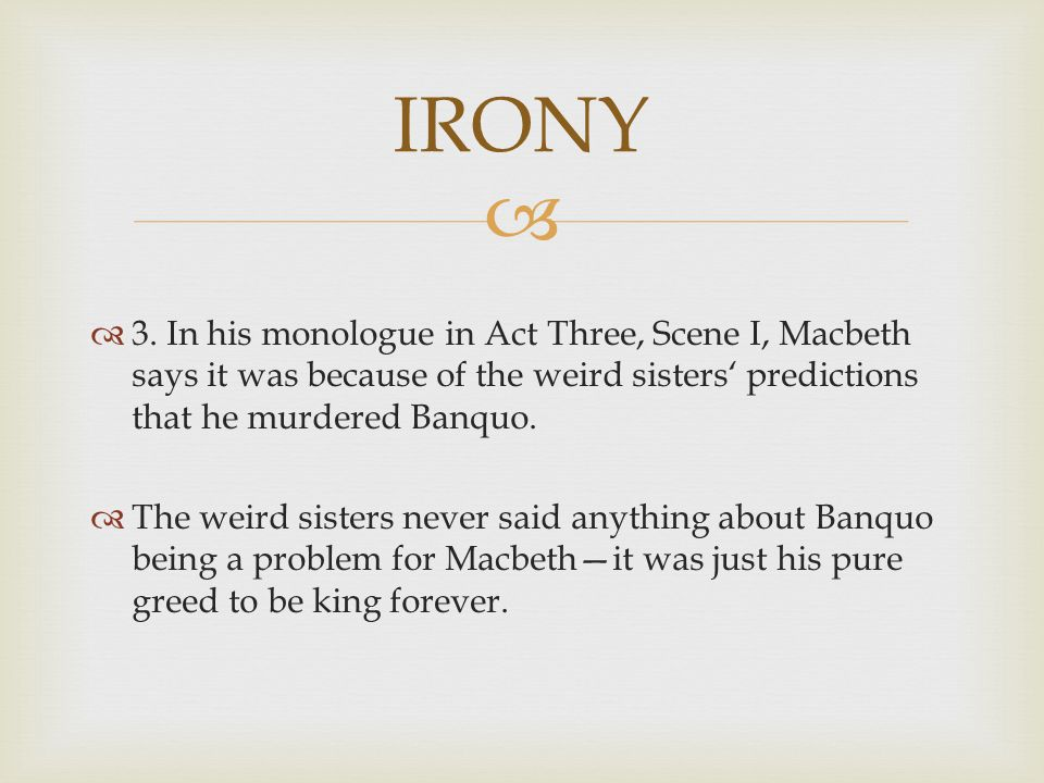 IRONY 3. In his monologue in Act Three, Scene I, Macbeth says it was because of the weird sisters' predictions that he murdered Banquo.