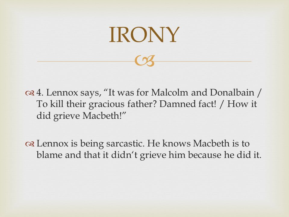 IRONY 4. Lennox says, It was for Malcolm and Donalbain / To kill their gracious father Damned fact! / How it did grieve Macbeth!