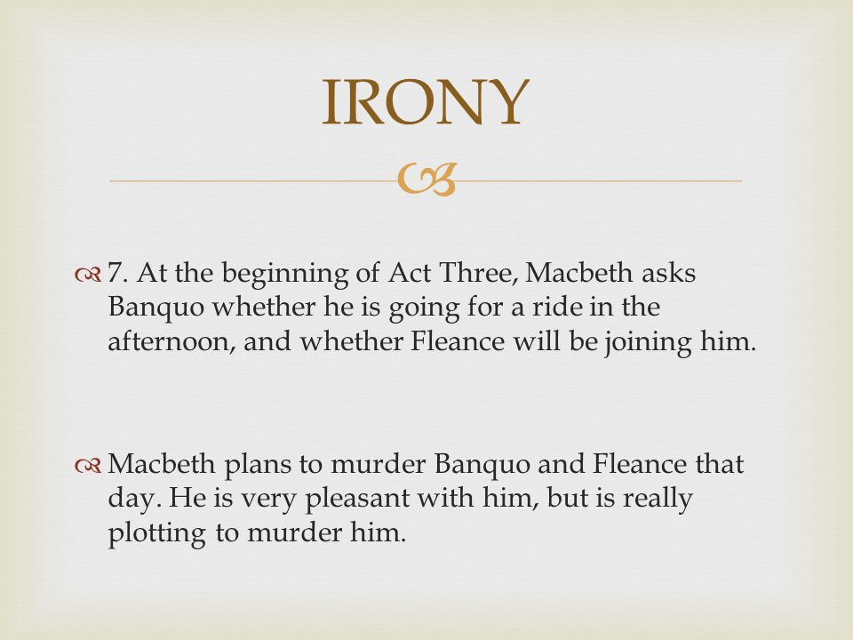 IRONY 7. At the beginning of Act Three, Macbeth asks Banquo whether he is going for a ride in the afternoon, and whether Fleance will be joining him.