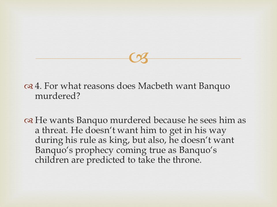 4. For what reasons does Macbeth want Banquo murdered