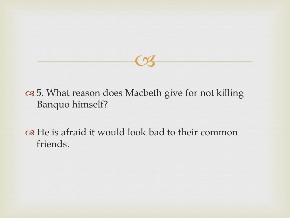 5. What reason does Macbeth give for not killing Banquo himself