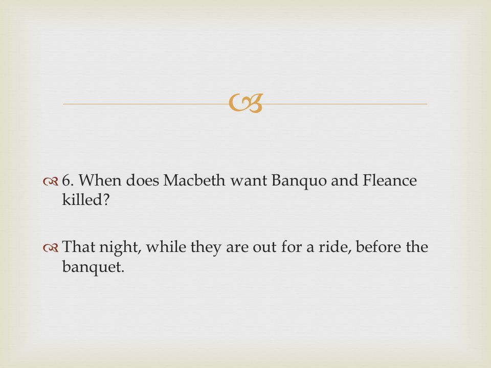 6. When does Macbeth want Banquo and Fleance killed