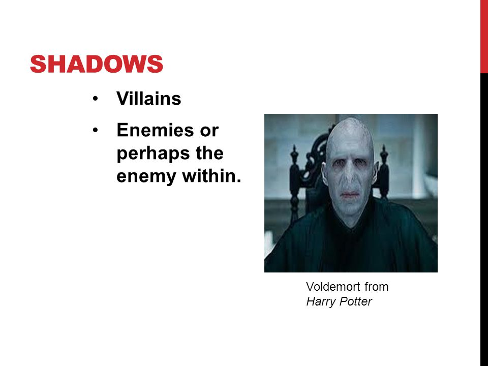 Shadows Villains Enemies or perhaps the enemy within.