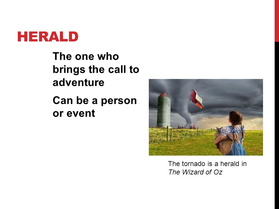 Herald The one who brings the call to adventure Can be a person or event The tornado is a herald in The Wizard of Oz.