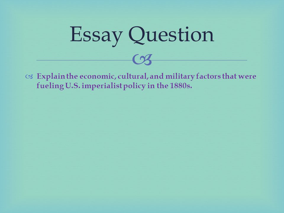 Essay Question Explain the economic, cultural, and military factors that were fueling U.S.