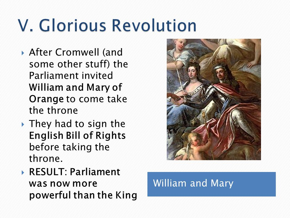 V. Glorious Revolution After Cromwell (and some other stuff) the Parliament invited William and Mary of Orange to come take the throne.