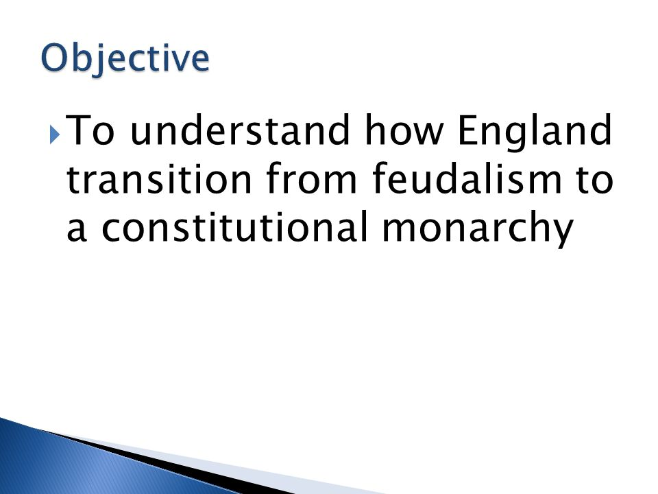 Objective To understand how England transition from feudalism to a constitutional monarchy