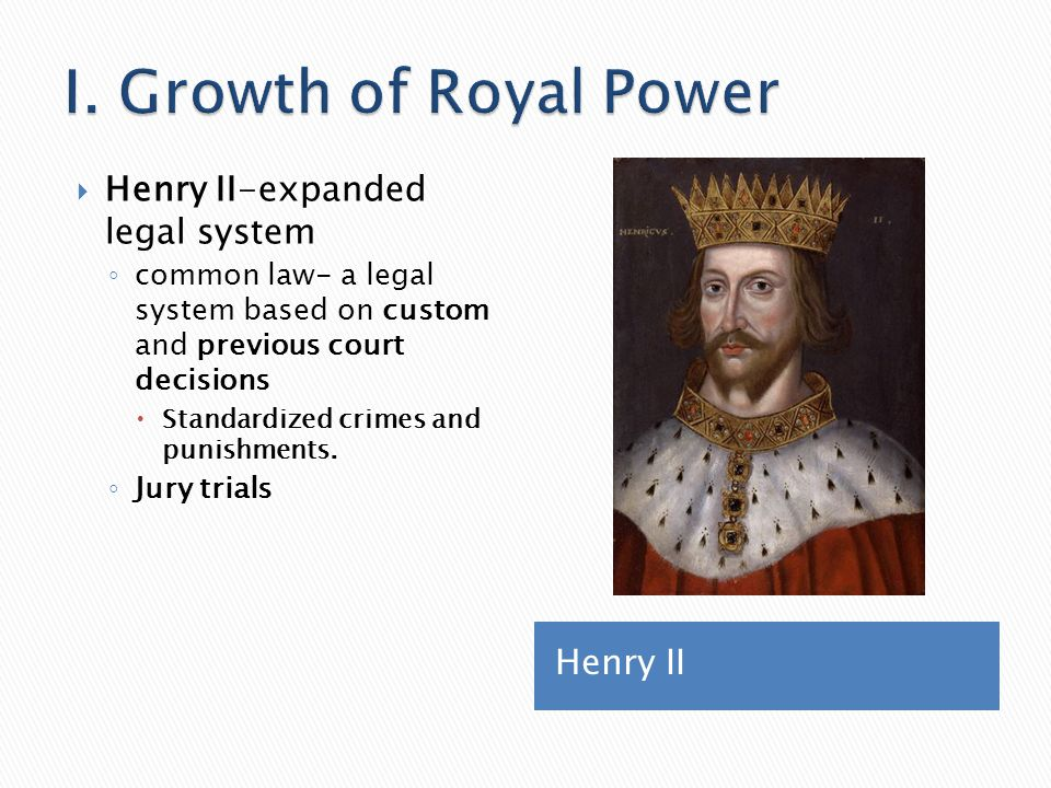 I. Growth of Royal Power Henry II-expanded legal system Henry II