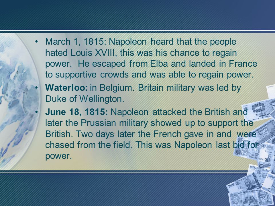 March 1, 1815: Napoleon heard that the people hated Louis XVIII, this was his chance to regain power. He escaped from Elba and landed in France to supportive crowds and was able to regain power.