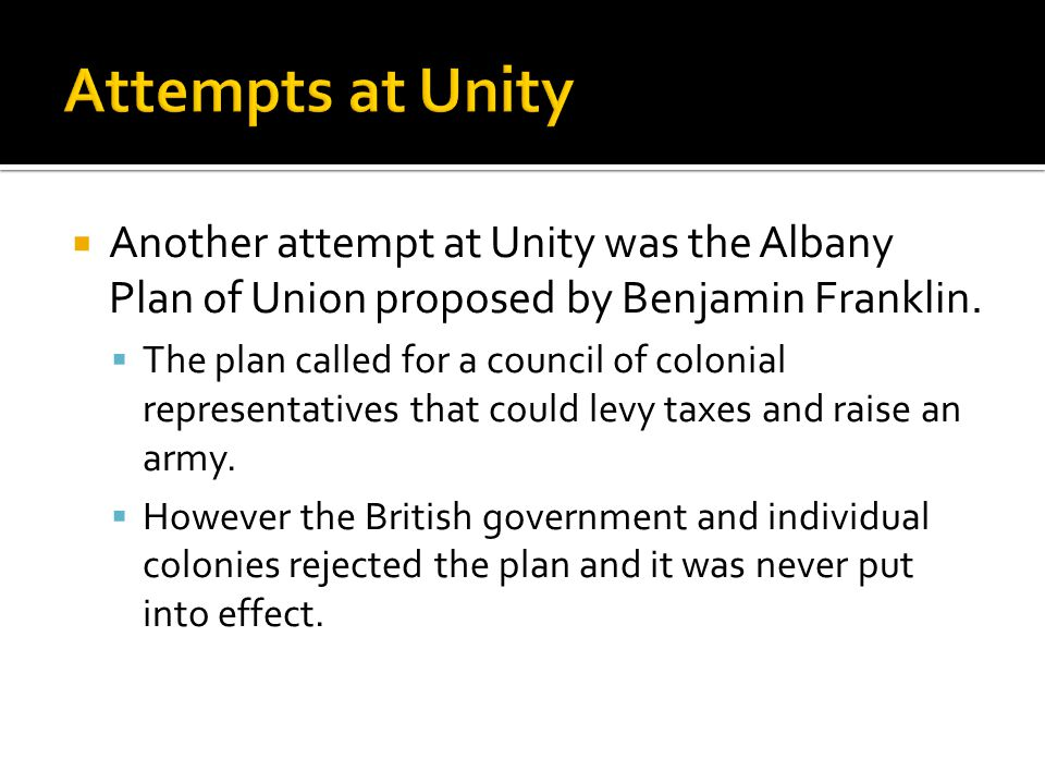 Attempts at Unity Another attempt at Unity was the Albany Plan of Union proposed by Benjamin Franklin.