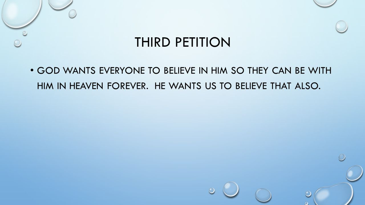 Third Petition God wants everyone to believe in him so they can be with him in heaven forever.