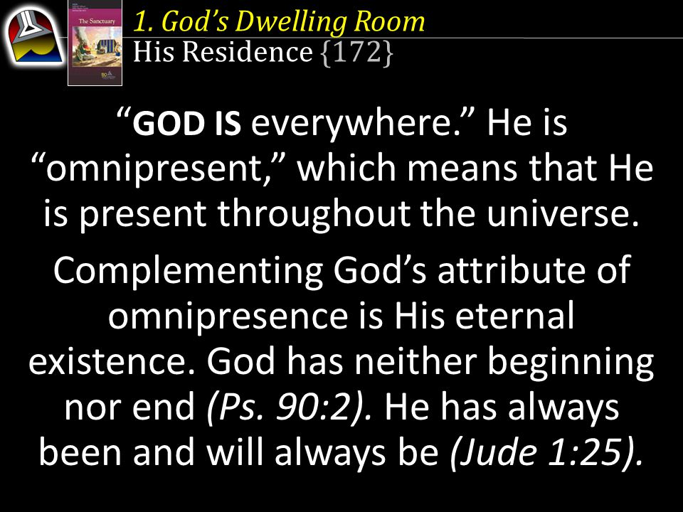1. God's Dwelling Room His Residence {172} GOD IS everywhere. He is omnipresent, which means that He is present throughout the universe.