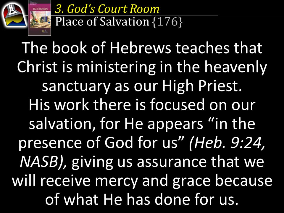 3. God's Court Room Place of Salvation {176} The book of Hebrews teaches that Christ is ministering in the heavenly sanctuary as our High Priest.