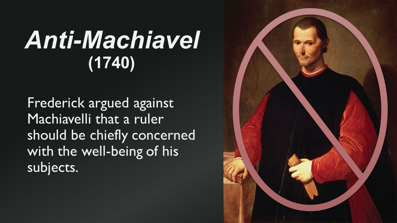 Anti-Machiavel (1740) Frederick argued against Machiavelli that a ruler should be chiefly concerned with the well-being of his subjects.