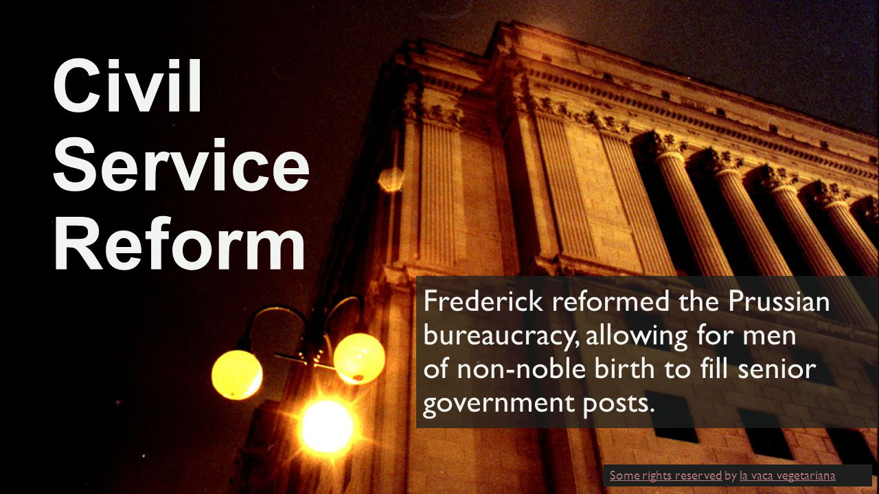 Civil Service Reform Frederick reformed the Prussian bureaucracy, allowing for men of non-noble birth to fill senior government posts.