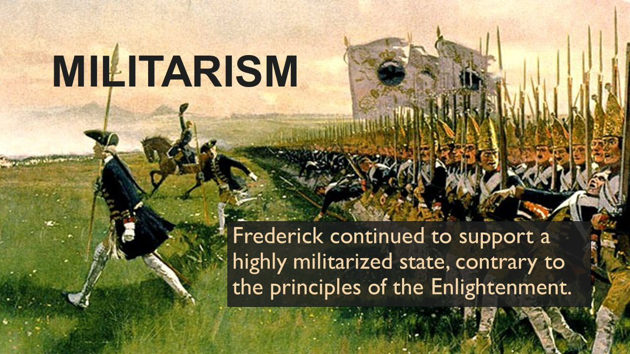 MILITARISM Frederick continued to support a highly militarized state, contrary to the principles of the Enlightenment.