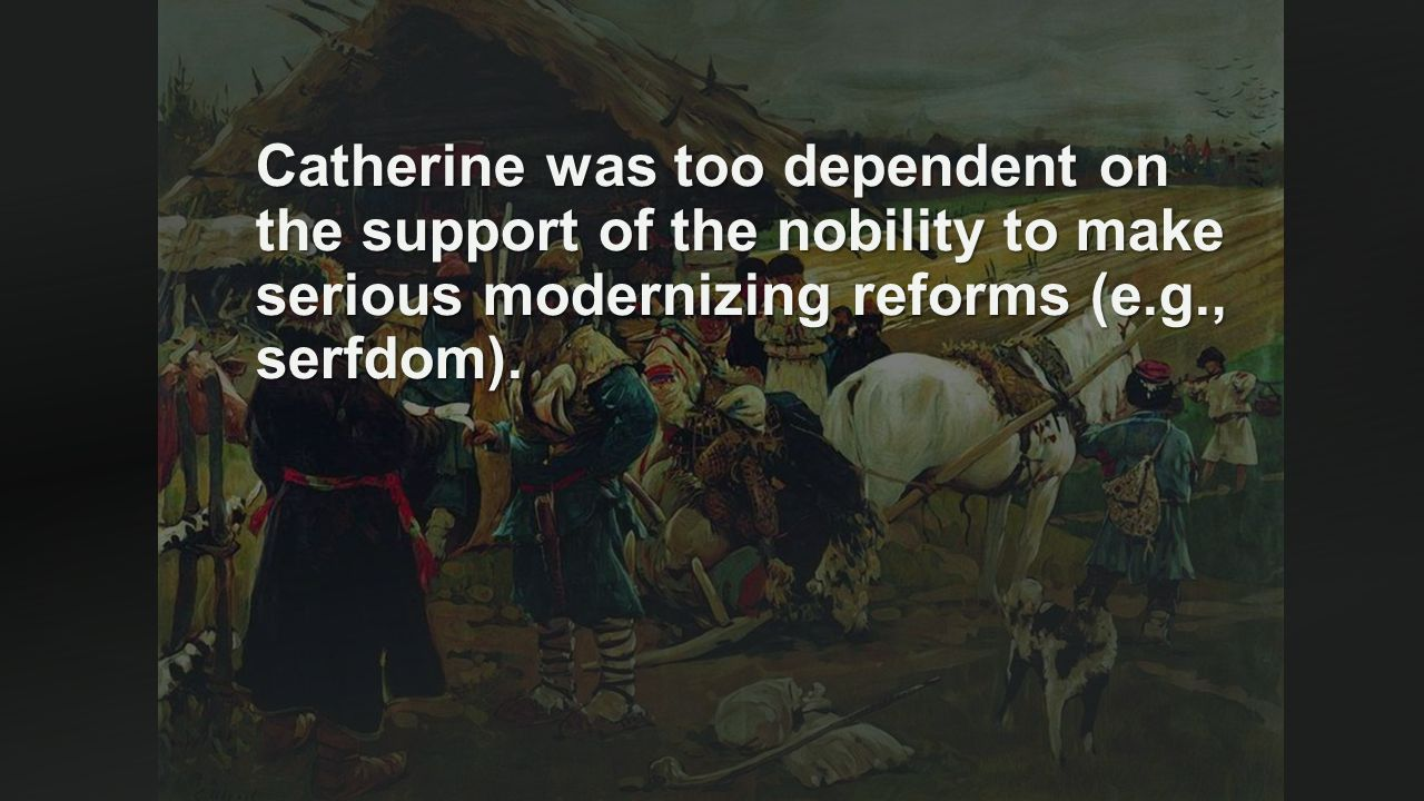 Catherine was too dependent on the support of the nobility to make serious modernizing reforms (e.g., serfdom).