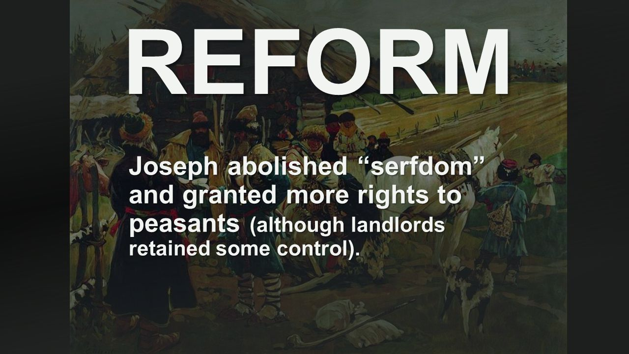 REFORM Joseph abolished serfdom and granted more rights to peasants (although landlords retained some control).