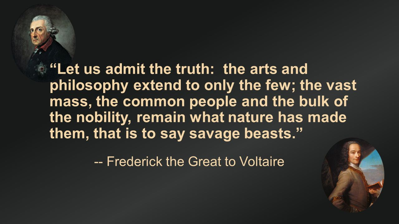 Let us admit the truth: the arts and philosophy extend to only the few; the vast mass, the common people and the bulk of the nobility, remain what nature has made them, that is to say savage beasts.