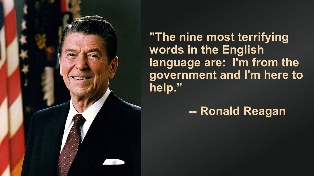 The nine most terrifying words in the English language are: I m from the government and I m here to help. -- Ronald Reagan