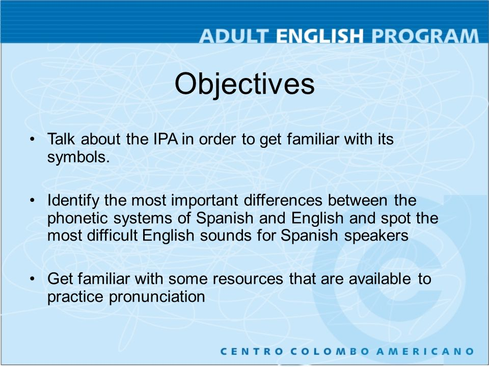 Objectives Talk about the IPA in order to get familiar with its symbols.