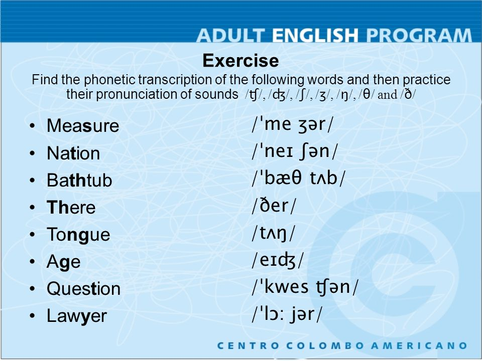 Exercise Find the phonetic transcription of the following words and then practice their pronunciation of sounds /ʧ/, /ʤ/, /ʃ/, /ʒ/, /ŋ/, /θ/ and /ð/