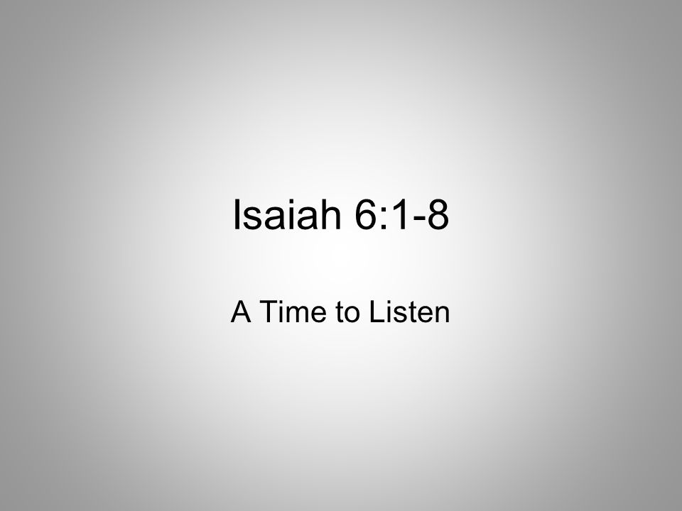 Isaiah 6:1-8 A Time to Listen