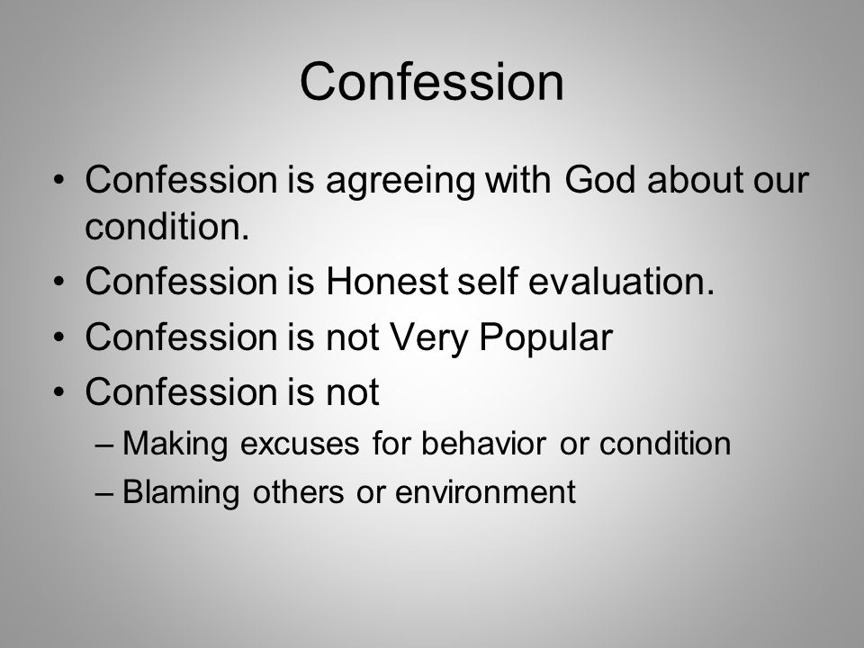 Confession Confession is agreeing with God about our condition.