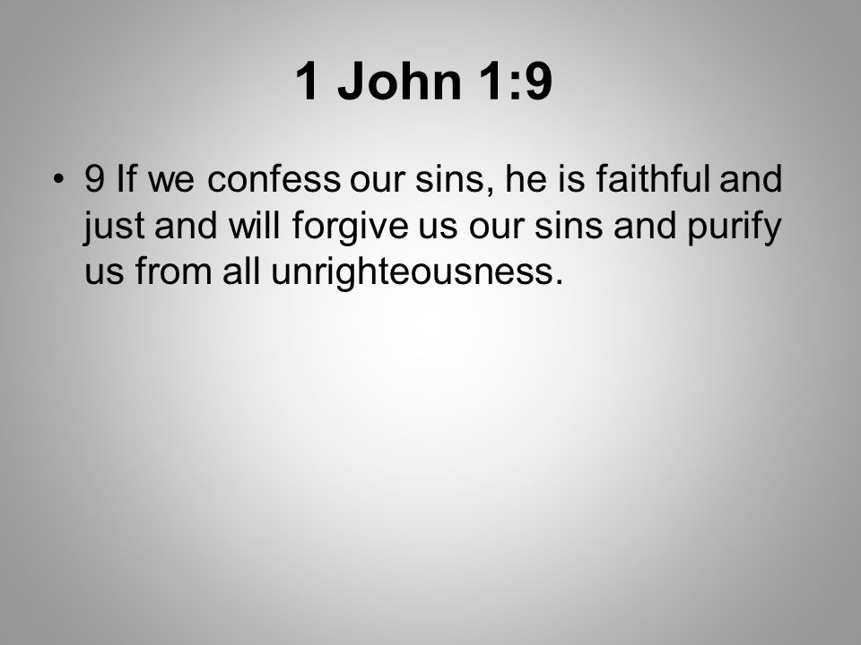 1 John 1:9 9 If we confess our sins, he is faithful and just and will forgive us our sins and purify us from all unrighteousness.