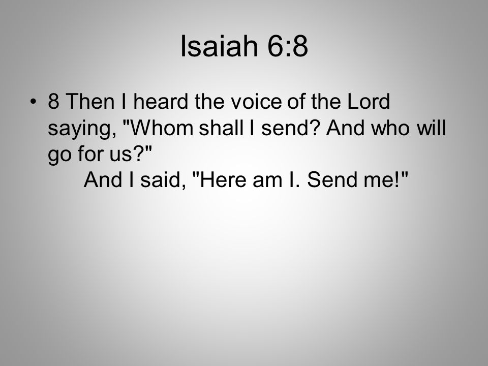 Isaiah 6:8 8 Then I heard the voice of the Lord saying, Whom shall I send.