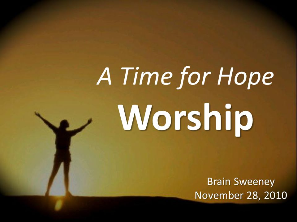 A Time for Hope Worship Brain Sweeney November 28, 2010