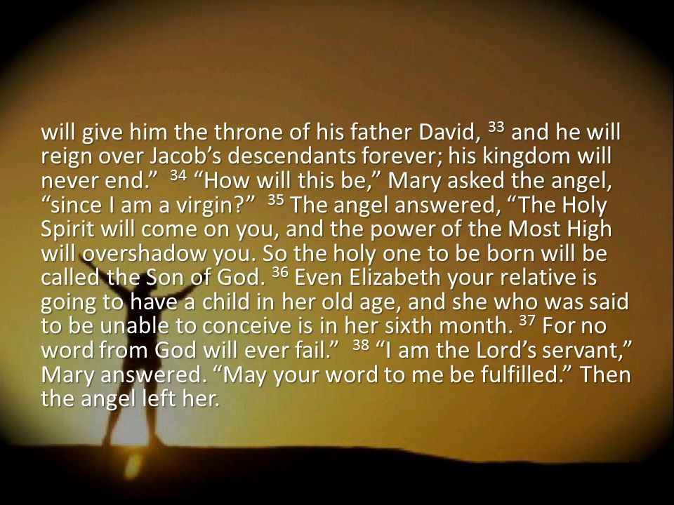 will give him the throne of his father David, 33 and he will reign over Jacob's descendants forever; his kingdom will never end. 34 How will this be, Mary asked the angel, since I am a virgin 35 The angel answered, The Holy Spirit will come on you, and the power of the Most High will overshadow you.