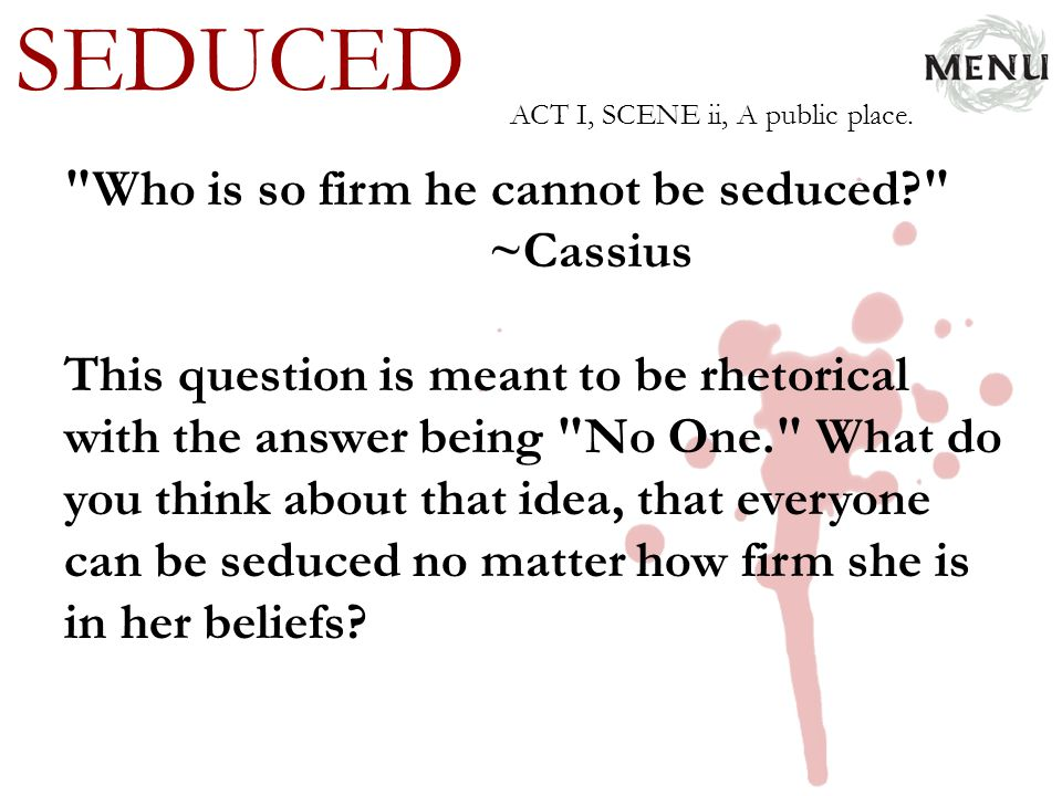 SEDUCED Who is so firm he cannot be seduced ~Cassius