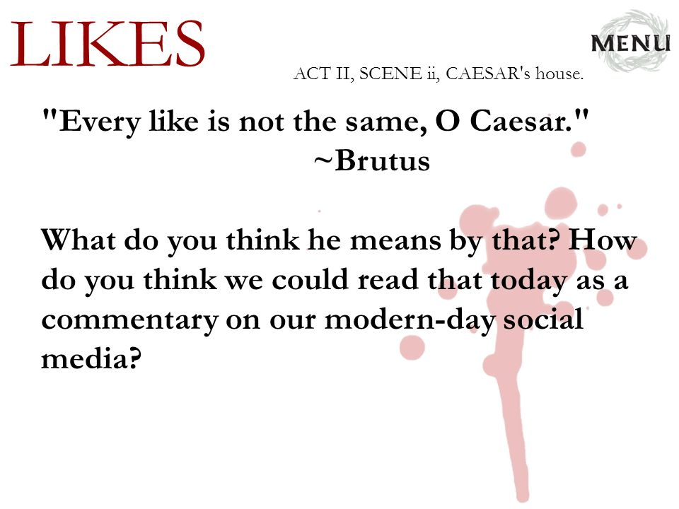 LIKES Every like is not the same, O Caesar. ~Brutus
