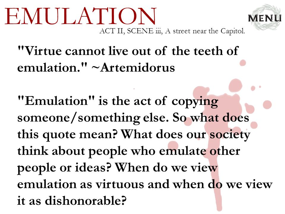 EMULATION ACT II, SCENE iii, A street near the Capitol. Virtue cannot live out of the teeth of emulation. ~Artemidorus.