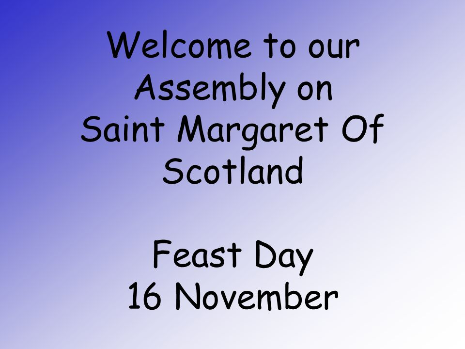 Welcome to our Assembly on Saint Margaret Of Scotland Feast Day 16 November