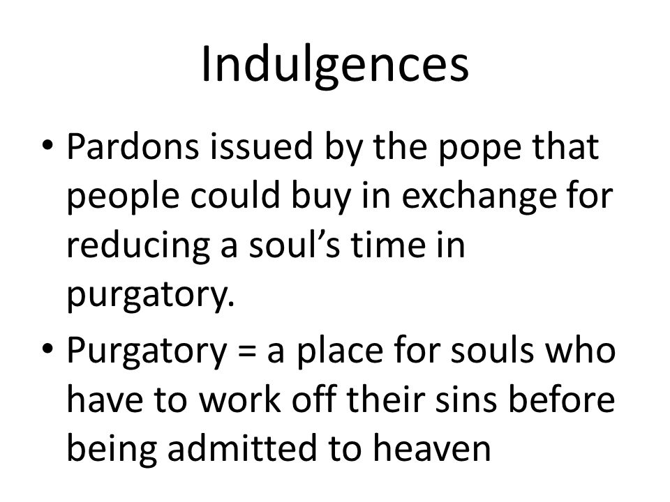 Indulgences Pardons issued by the pope that people could buy in exchange for reducing a soul's time in purgatory.