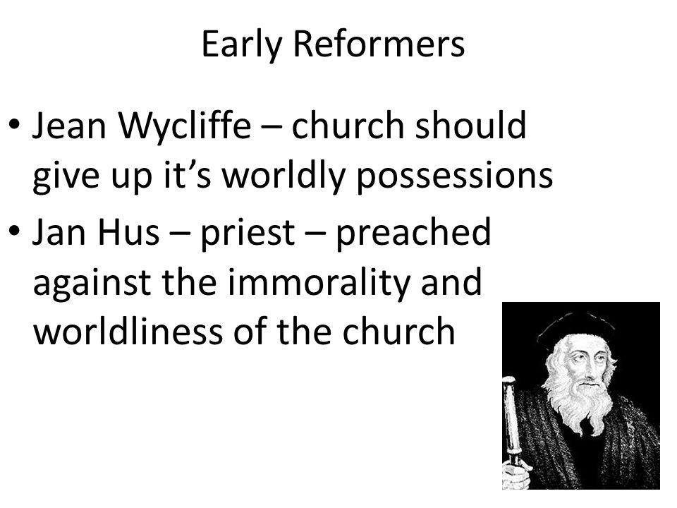 Early Reformers Jean Wycliffe – church should give up it's worldly possessions.
