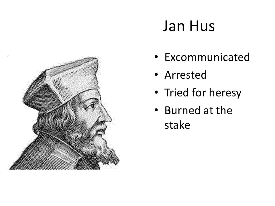 Jan Hus Excommunicated Arrested Tried for heresy Burned at the stake