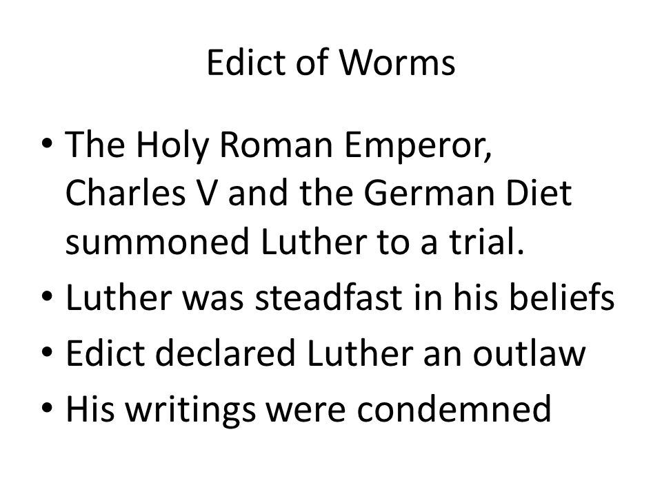Edict of Worms The Holy Roman Emperor, Charles V and the German Diet summoned Luther to a trial. Luther was steadfast in his beliefs.