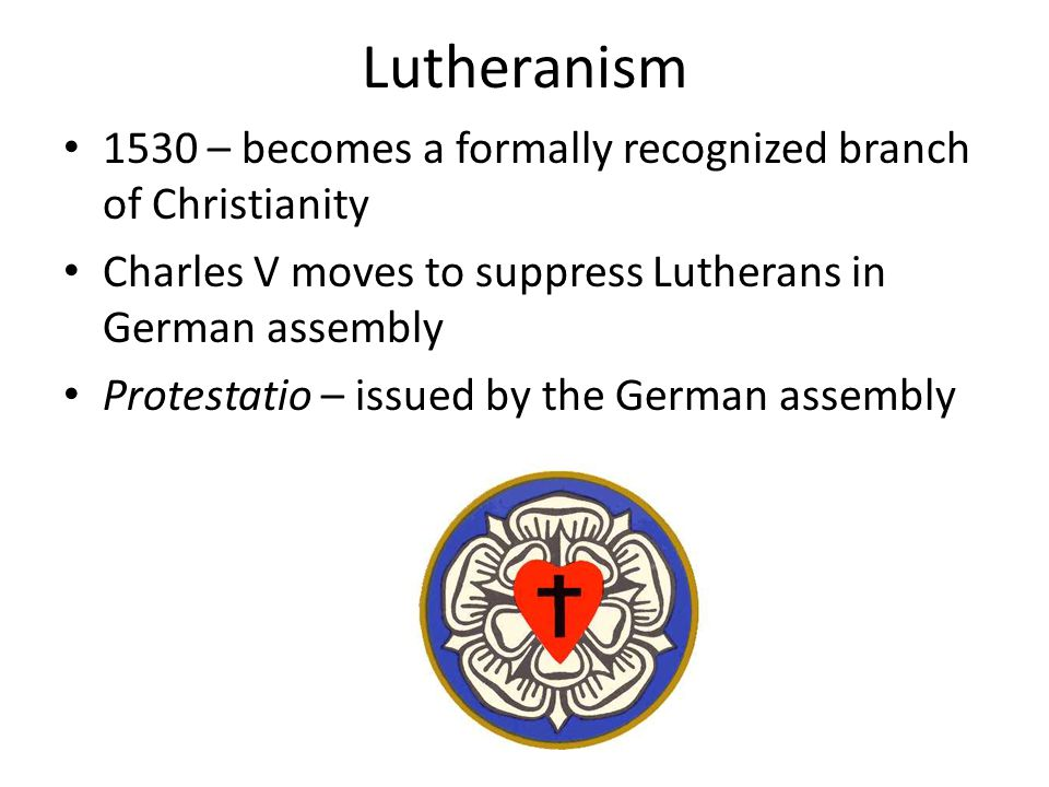 Lutheranism 1530 – becomes a formally recognized branch of Christianity. Charles V moves to suppress Lutherans in German assembly.