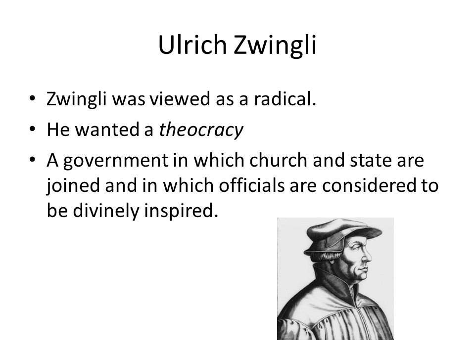 Ulrich Zwingli Zwingli was viewed as a radical. He wanted a theocracy