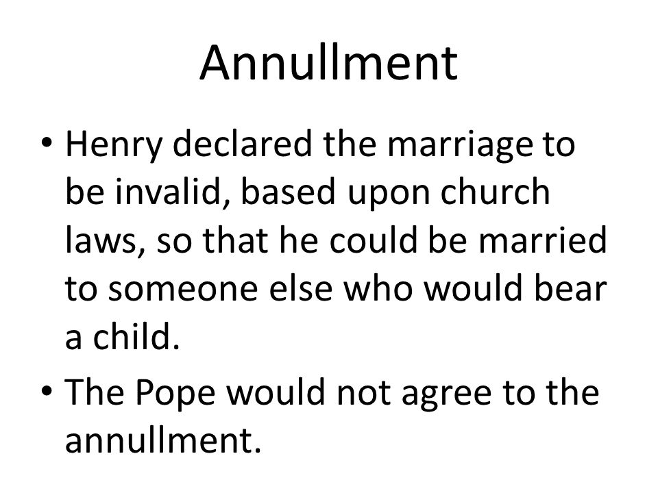 Annullment Henry declared the marriage to be invalid, based upon church laws, so that he could be married to someone else who would bear a child.