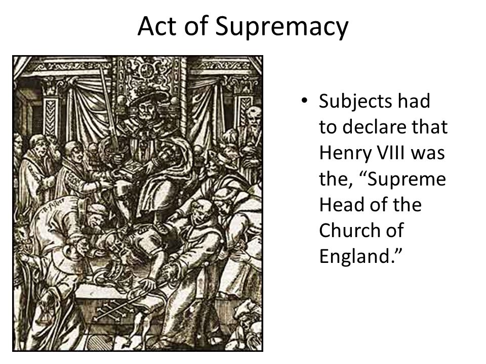 Act of Supremacy Subjects had to declare that Henry VIII was the, Supreme Head of the Church of England.