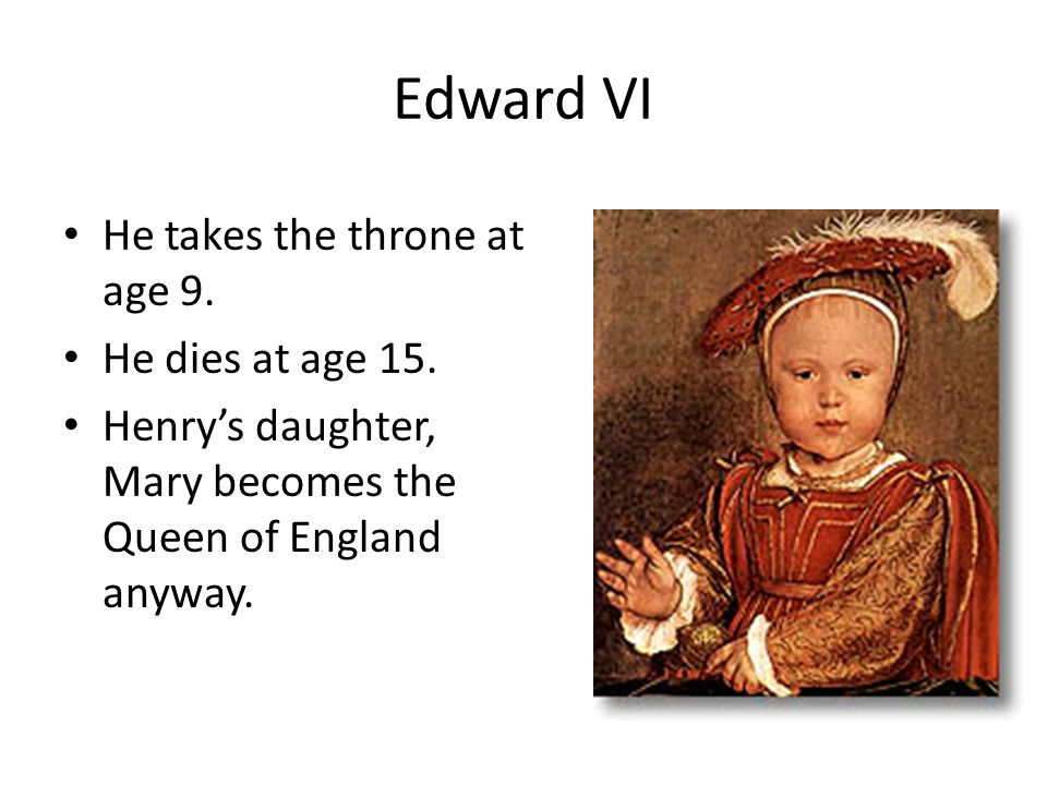 Edward VI He takes the throne at age 9. He dies at age 15.