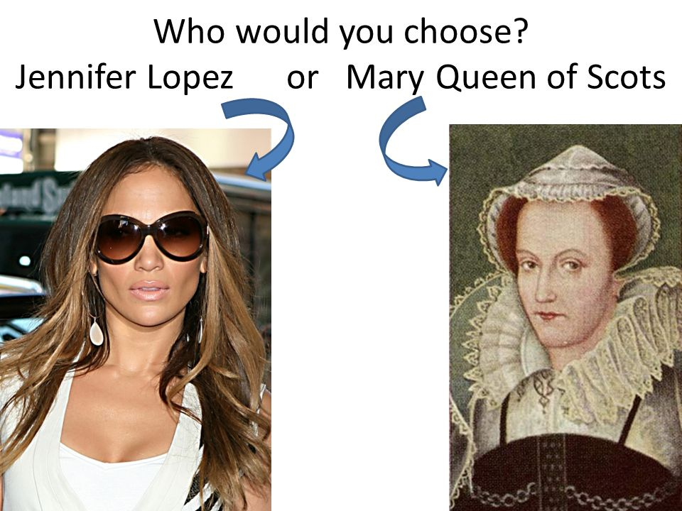 Who would you choose Jennifer Lopez or Mary Queen of Scots