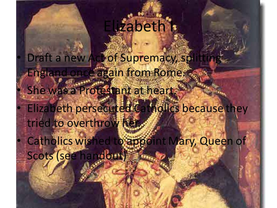 Elizabeth I Draft a new Act of Supremacy, splitting England once again from Rome. She was a Protestant at heart.