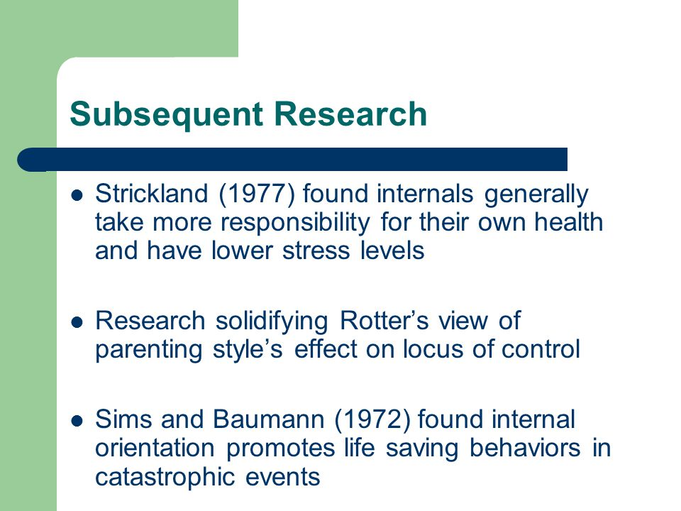 Subsequent Research Strickland (1977) found internals generally take more responsibility for their own health and have lower stress levels.