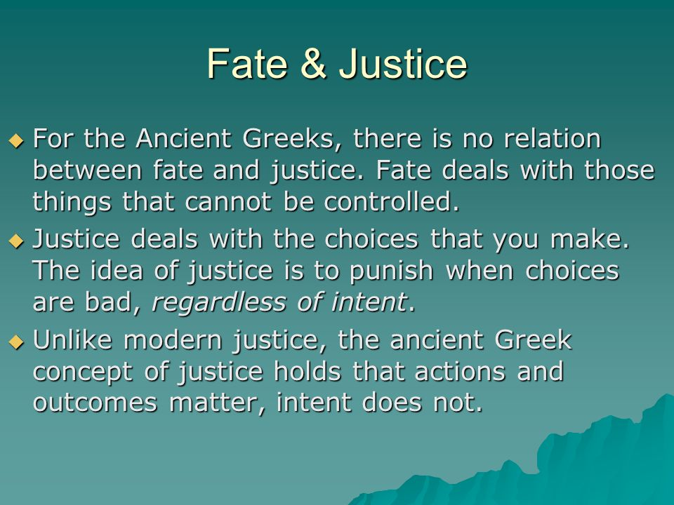 Fate & Justice For the Ancient Greeks, there is no relation between fate and justice. Fate deals with those things that cannot be controlled.